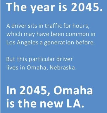 The year is 2045. A driver sits in traffic for hours, which may have been common in Los Angeles a generation before. But this particular driver lives in Omaha, Nebraska. The year is 2045. In 2045, Omaha is the new LA.